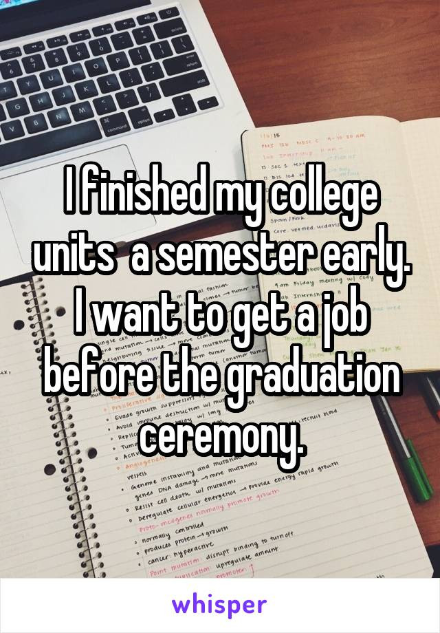 I finished my college units  a semester early. I want to get a job before the graduation ceremony.
