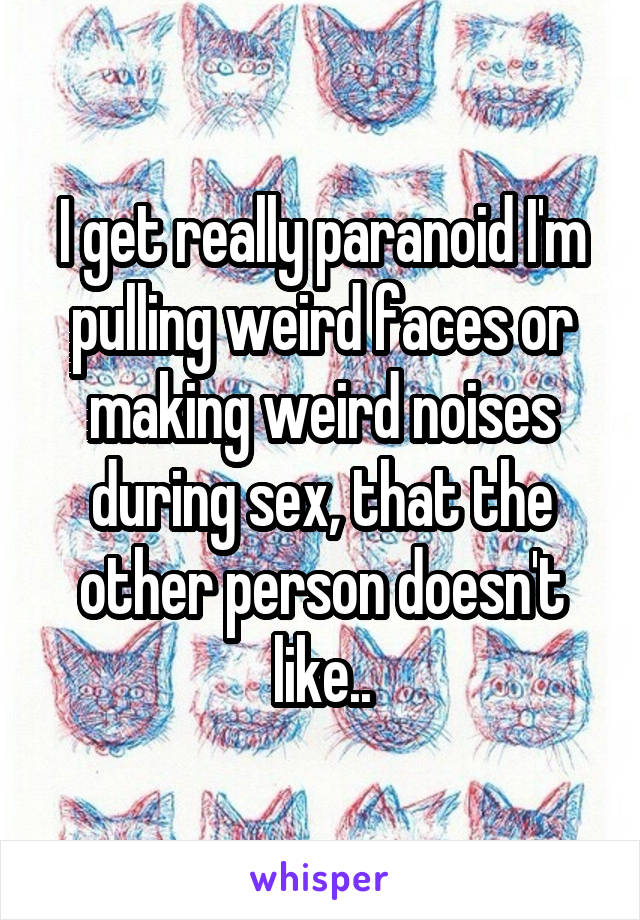 I get really paranoid I'm pulling weird faces or making weird noises during sex, that the other person doesn't like..