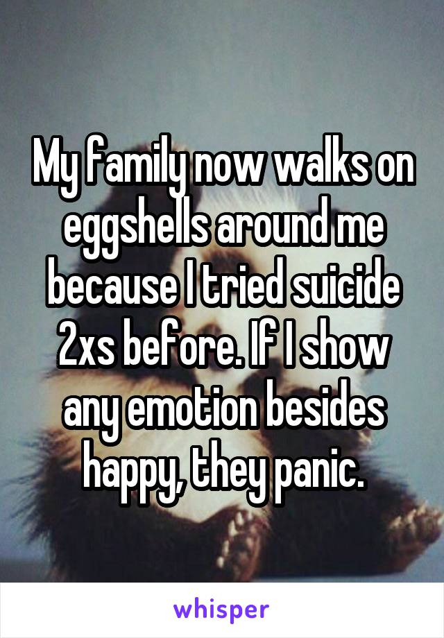 My family now walks on eggshells around me because I tried suicide 2xs before. If I show any emotion besides happy, they panic.