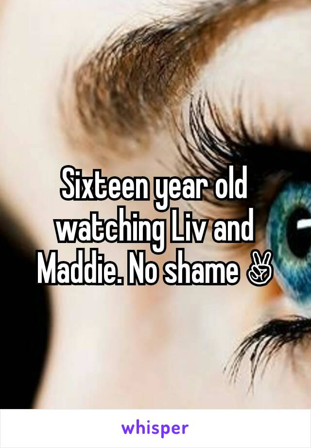 Sixteen year old watching Liv and Maddie. No shame ✌