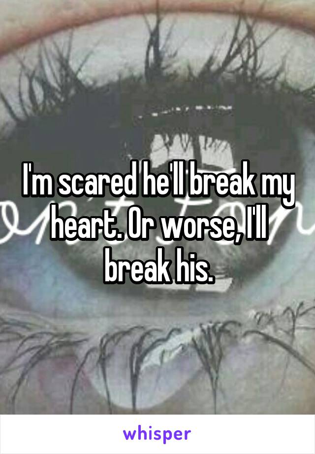 I'm scared he'll break my heart. Or worse, I'll break his.