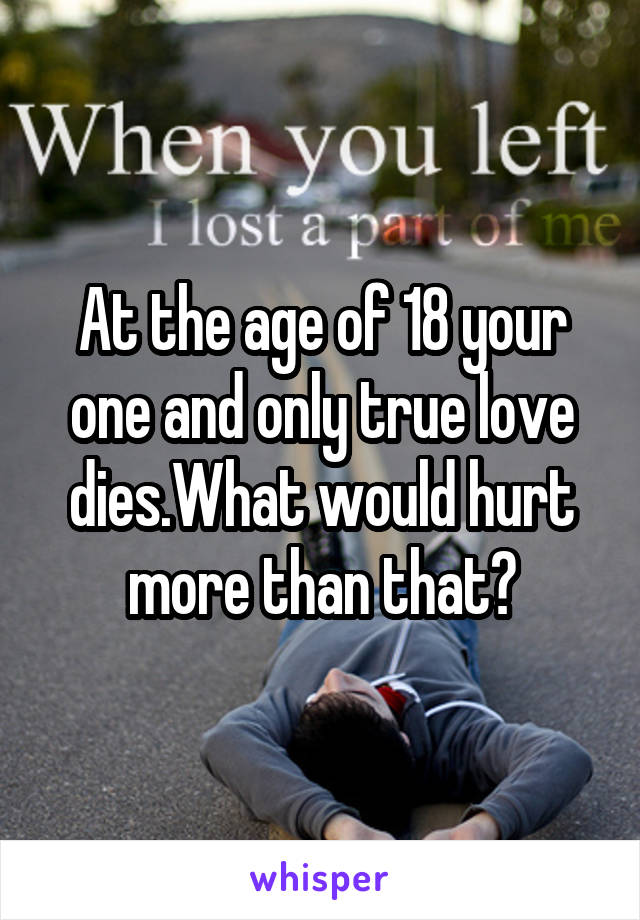At the age of 18 your one and only true love dies.What would hurt more than that?