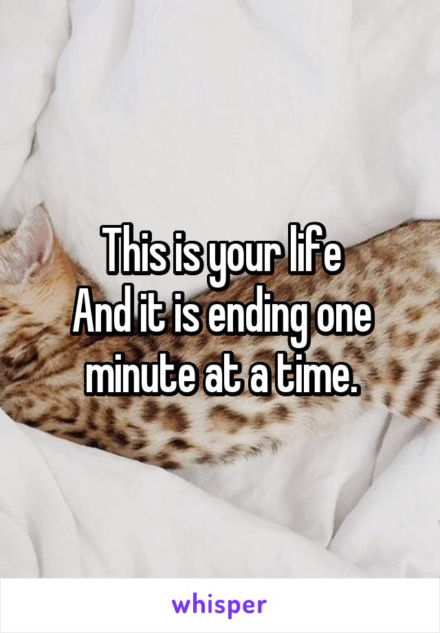 This is your life And it is ending one minute at a time.