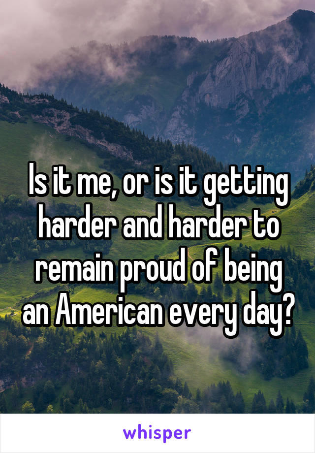 Is it me, or is it getting harder and harder to remain proud of being an American every day?
