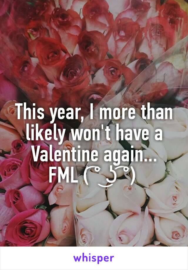 This year, I more than likely won't have a Valentine again... FML ( ͡° ͜ʖ ͡°)