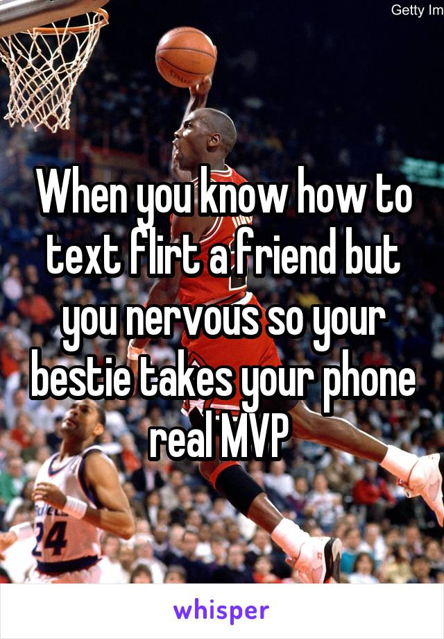 When you know how to text flirt a friend but you nervous so your bestie takes your phone real MVP