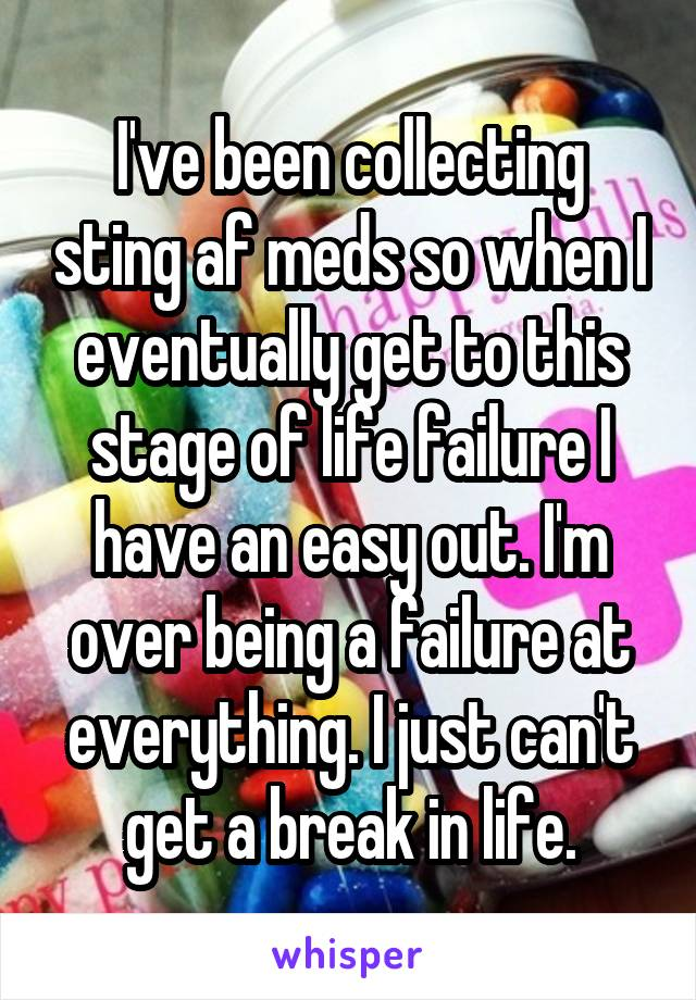 I've been collecting sting af meds so when I eventually get to this stage of life failure I have an easy out. I'm over being a failure at everything. I just can't get a break in life.