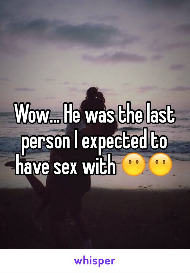 Wow... He was the last person I expected to have sex with 😶😶