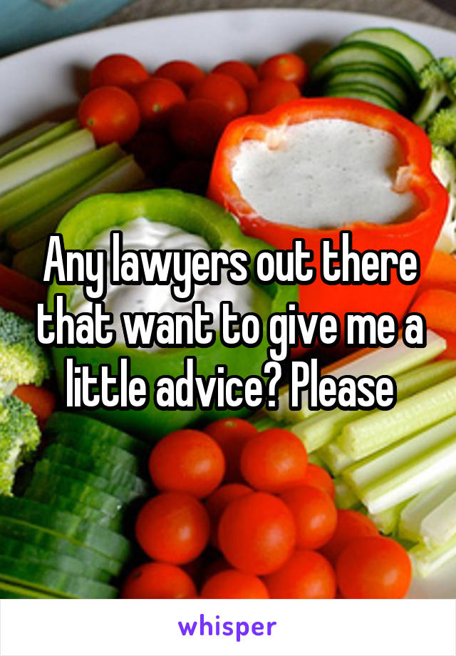 Any lawyers out there that want to give me a little advice? Please