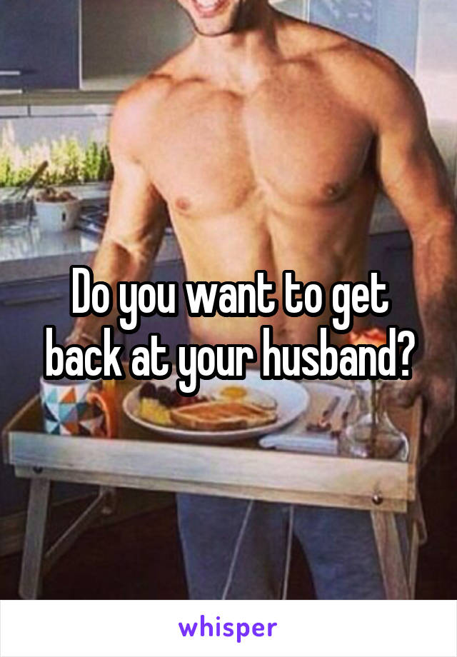Do you want to get back at your husband?