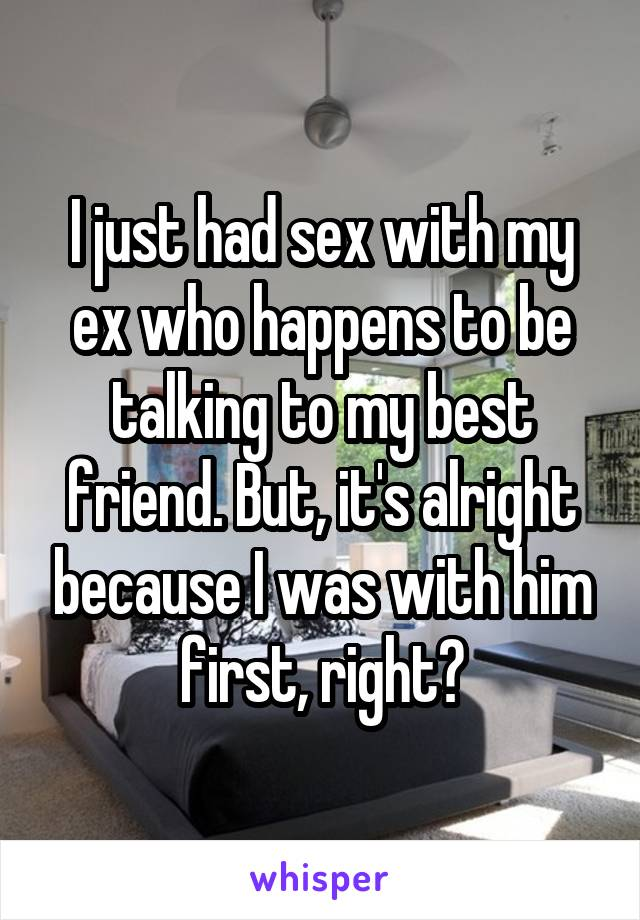 I just had sex with my ex who happens to be talking to my best friend. But, it's alright because I was with him first, right?