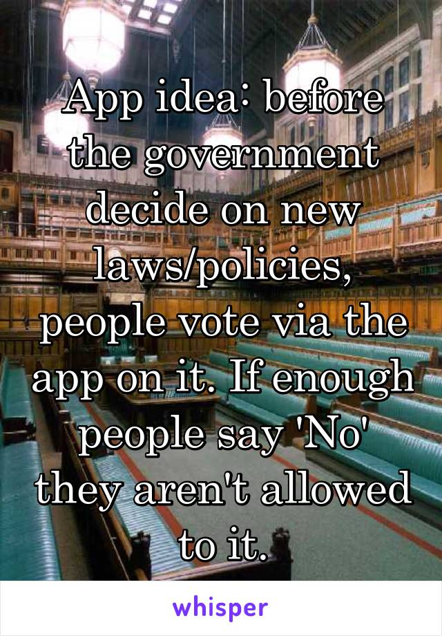 App idea: before the government decide on new laws/policies, people vote via the app on it. If enough people say 'No' they aren't allowed to it.