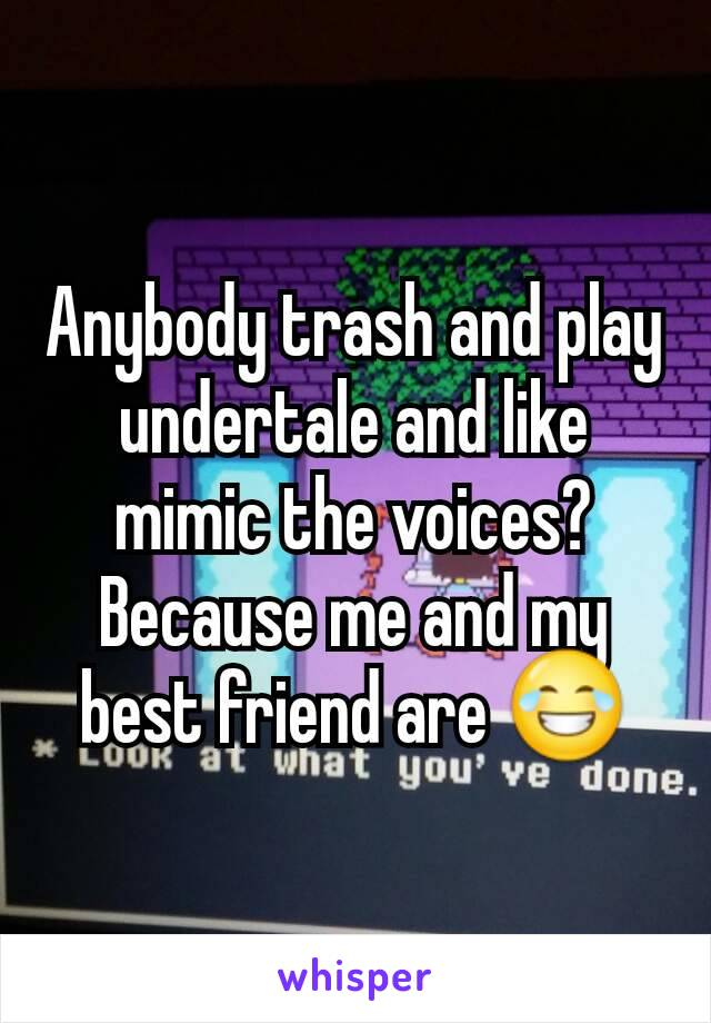 Anybody trash and play undertale and like mimic the voices? Because me and my best friend are 😂