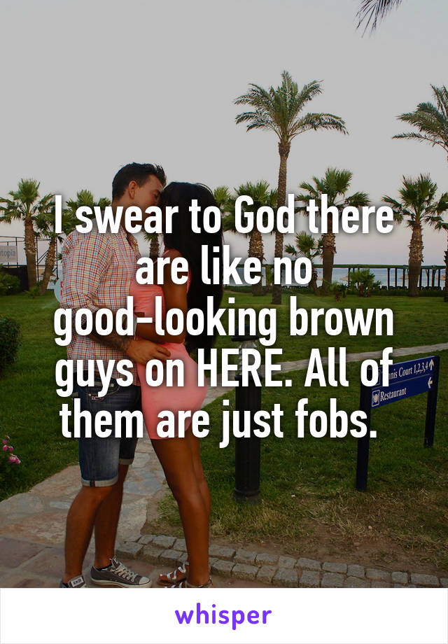 I swear to God there are like no good-looking brown guys on HERE. All of them are just fobs.
