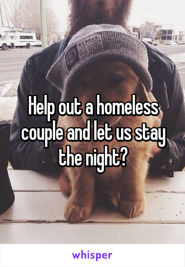 Help out a homeless couple and let us stay the night?