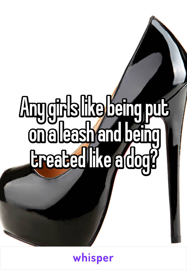 Any girls like being put on a leash and being treated like a dog?