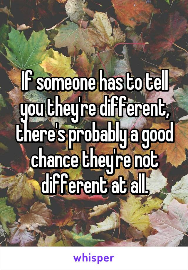 If someone has to tell you they're different, there's probably a good chance they're not different at all.
