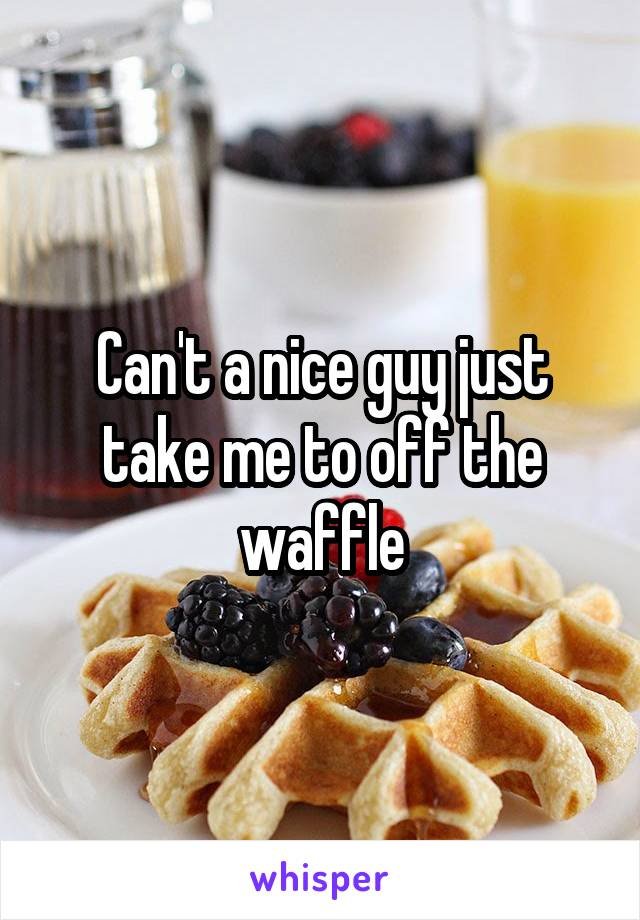Can't a nice guy just take me to off the waffle