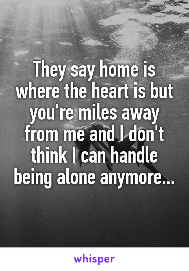 They say home is where the heart is but you're miles away from me and I don't think I can handle being alone anymore...