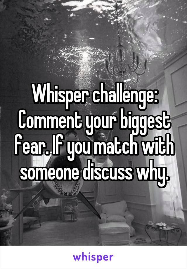 Whisper challenge: Comment your biggest fear. If you match with someone discuss why.