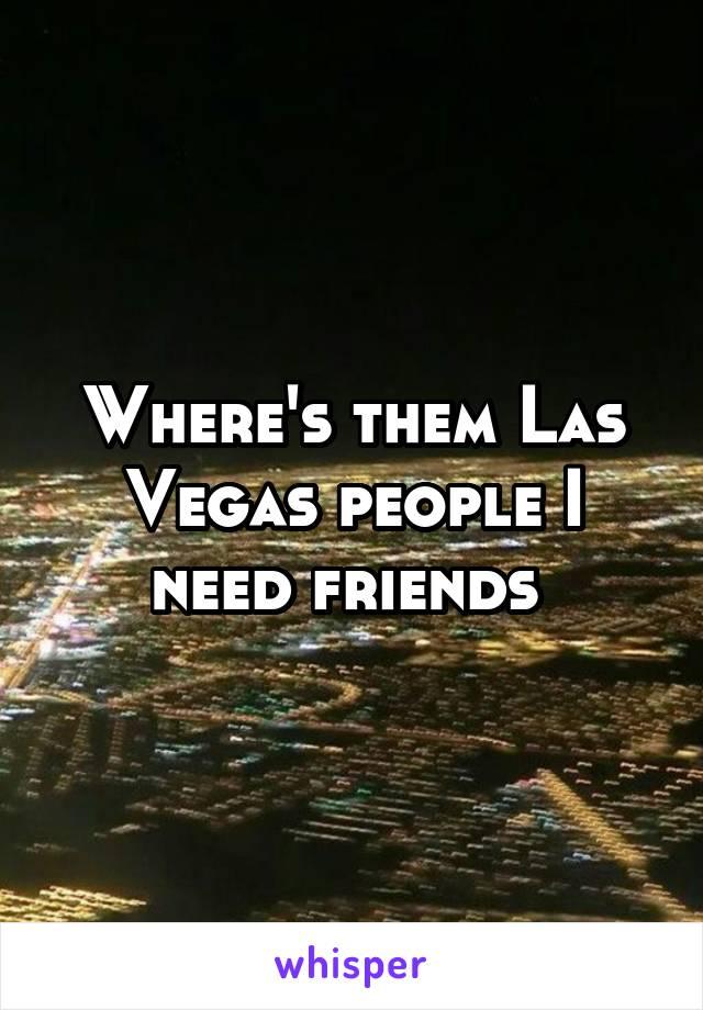Where's them Las Vegas people I need friends