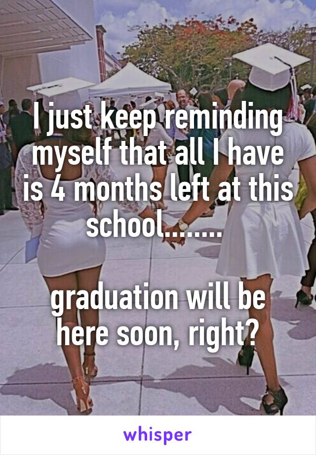 I just keep reminding myself that all I have is 4 months left at this school........   graduation will be here soon, right?