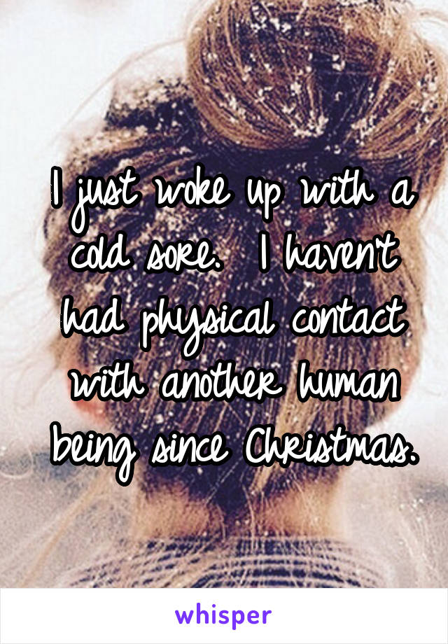 I just woke up with a cold sore.  I haven't had physical contact with another human being since Christmas.