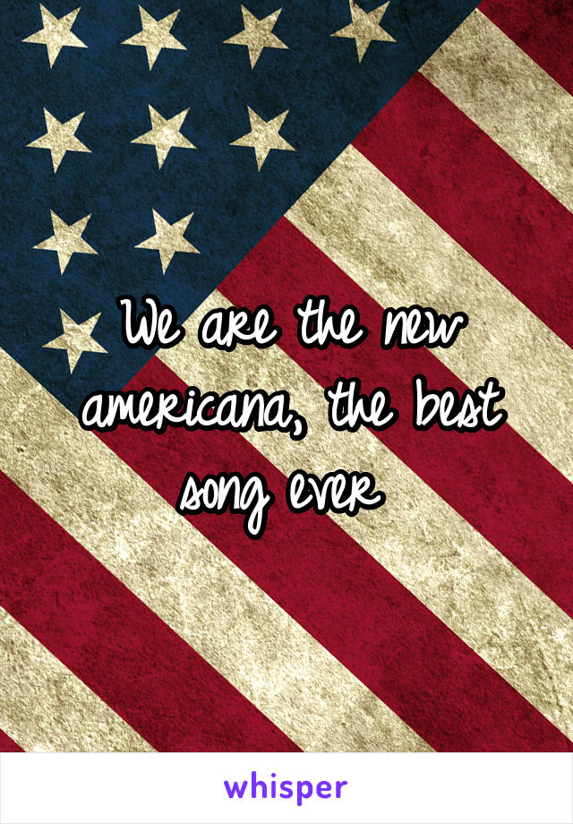 We are the new americana, the best song ever