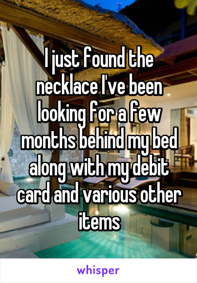 I just found the necklace I've been looking for a few months behind my bed along with my debit card and various other items