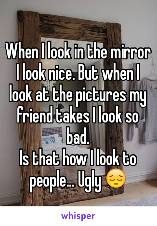 When I look in the mirror I look nice. But when I look at the pictures my friend takes I look so bad.  Is that how I look to people... Ugly 😔