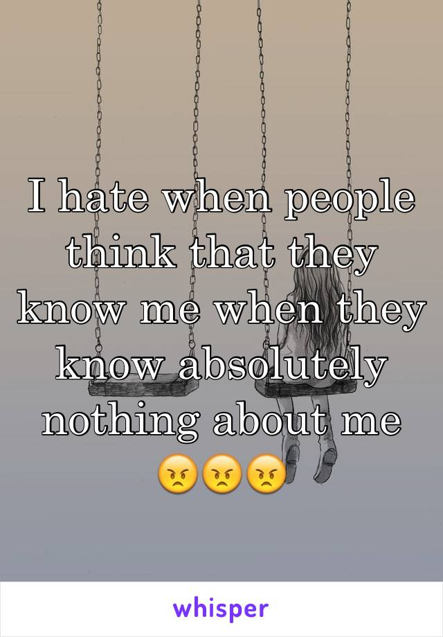 I hate when people think that they know me when they know absolutely nothing about me 😠😠😠
