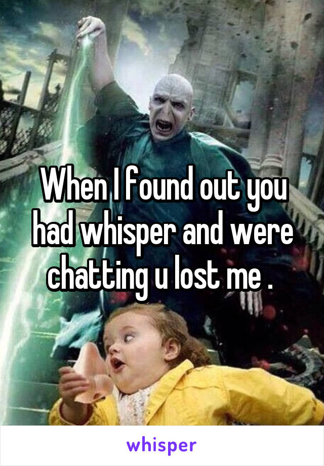 When I found out you had whisper and were chatting u lost me .