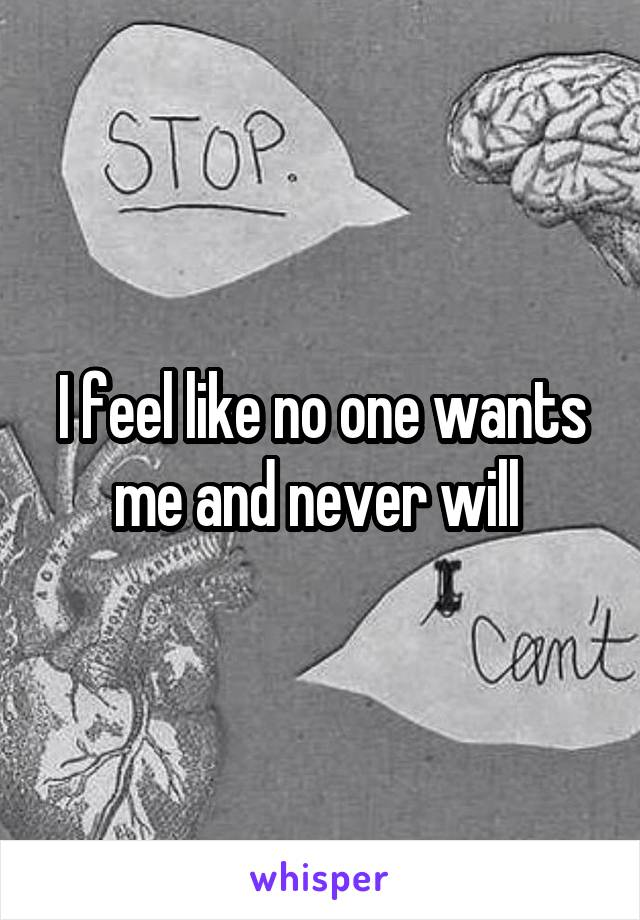 I feel like no one wants me and never will