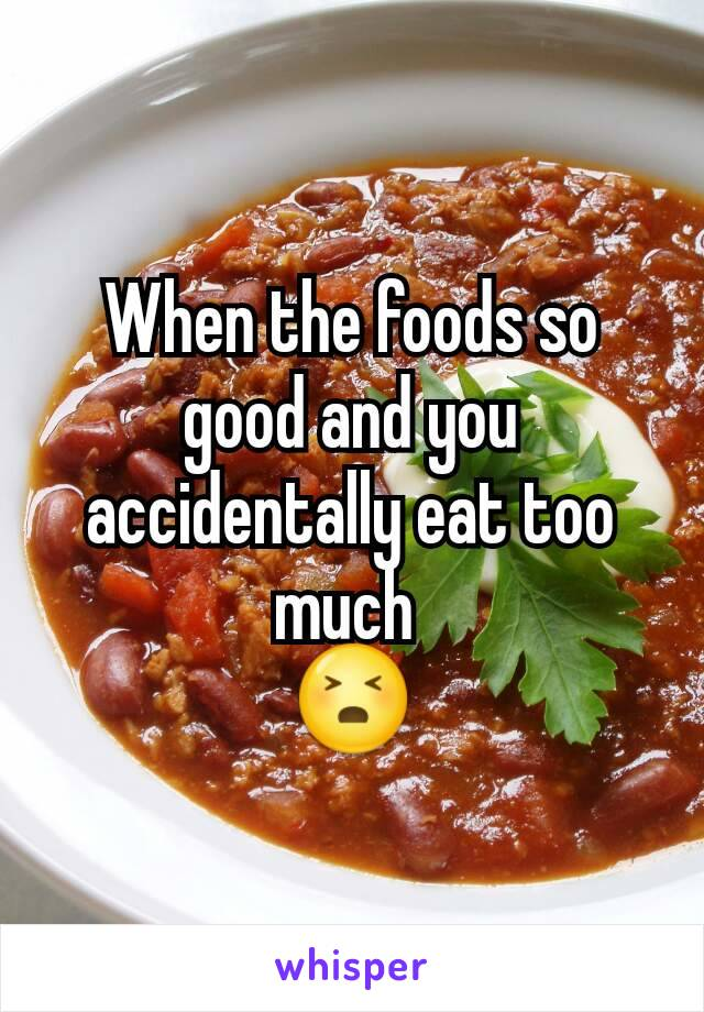 When the foods so good and you accidentally eat too much  😣