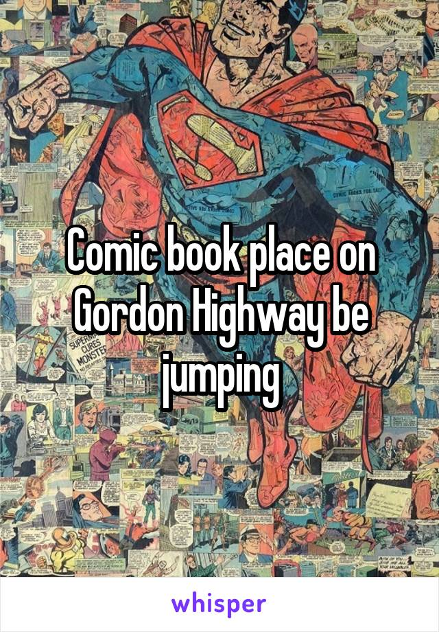 Comic book place on Gordon Highway be jumping