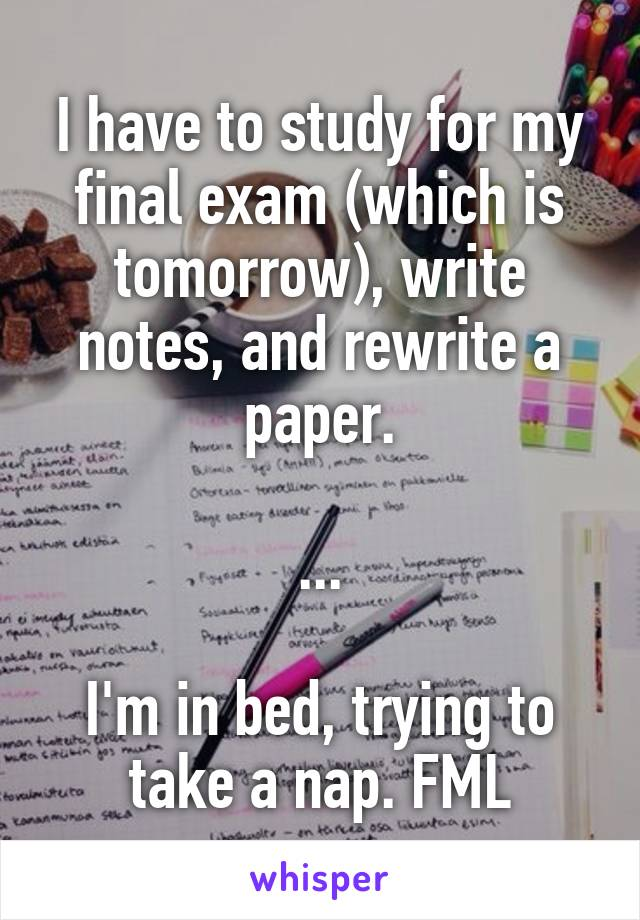I have to study for my final exam (which is tomorrow), write notes, and rewrite a paper.  ...  I'm in bed, trying to take a nap. FML