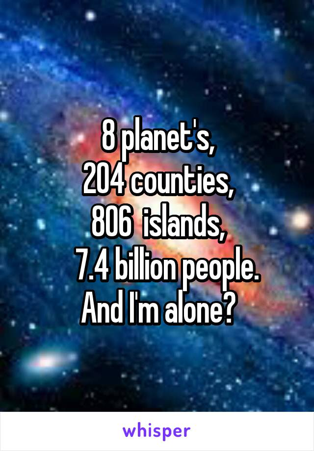 8 planet's, 204 counties, 806  islands,    7.4 billion people. And I'm alone?