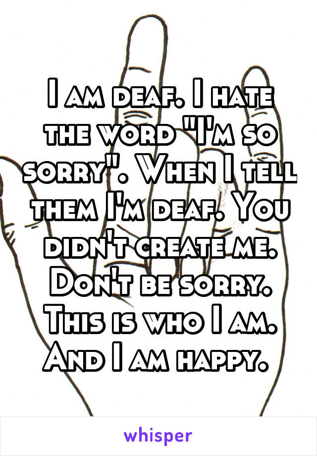 "I am deaf. I hate the word ""I'm so sorry"". When I tell them I'm deaf. You didn't create me. Don't be sorry. This is who I am. And I am happy."