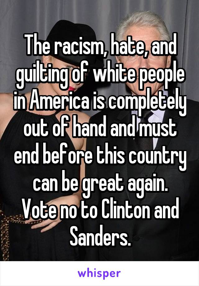 The racism, hate, and guilting of white people in America is completely out of hand and must end before this country can be great again. Vote no to Clinton and Sanders.