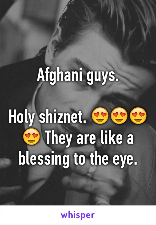 Afghani guys.   Holy shiznet. 😍😍😍😍 They are like a blessing to the eye.
