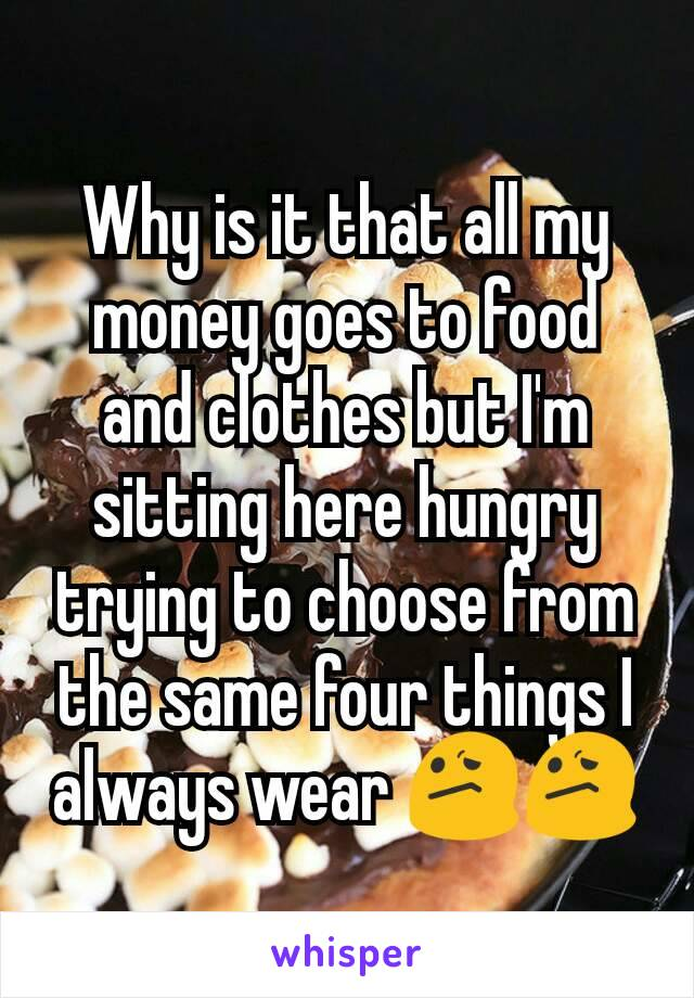 Why is it that all my money goes to food and clothes but I'm sitting here hungry trying to choose from the same four things I always wear 😕😕