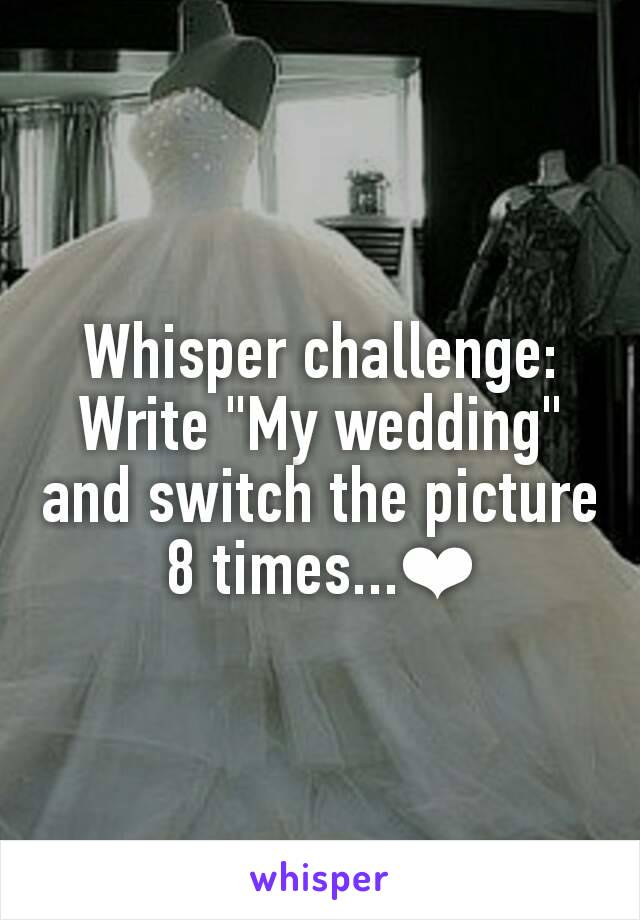 "Whisper challenge: Write ""My wedding"" and switch the picture 8 times...❤"