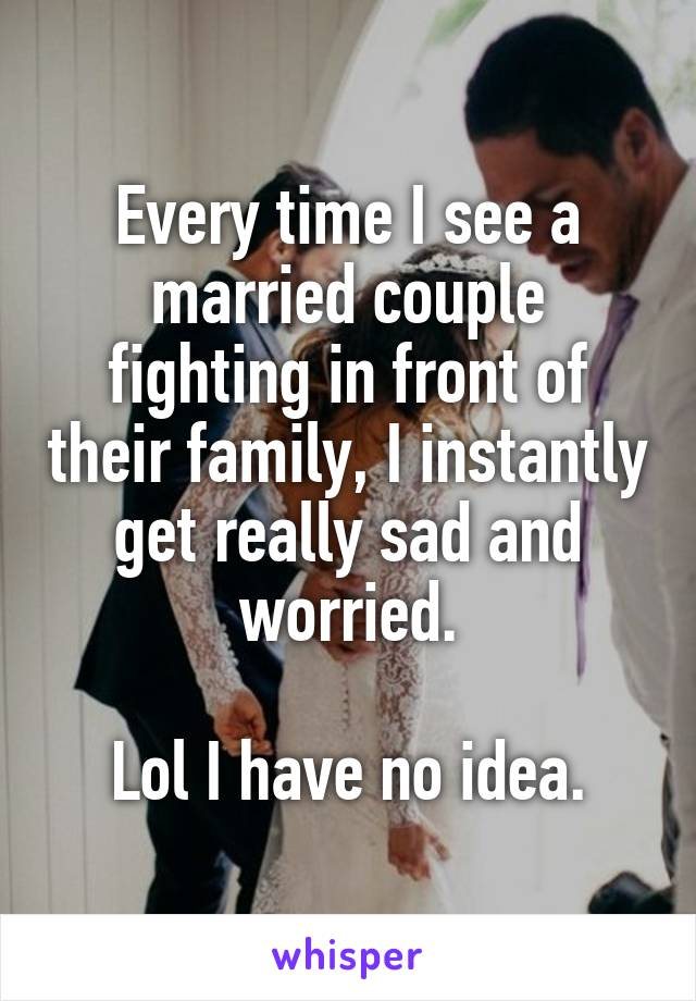 Every time I see a married couple fighting in front of their family, I instantly get really sad and worried.  Lol I have no idea.