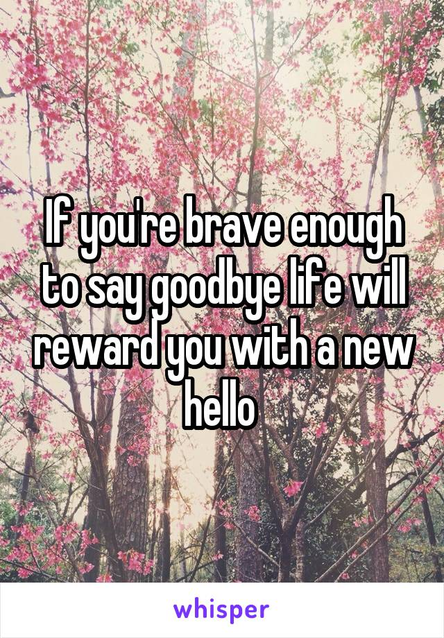 If you're brave enough to say goodbye life will reward you with a new hello