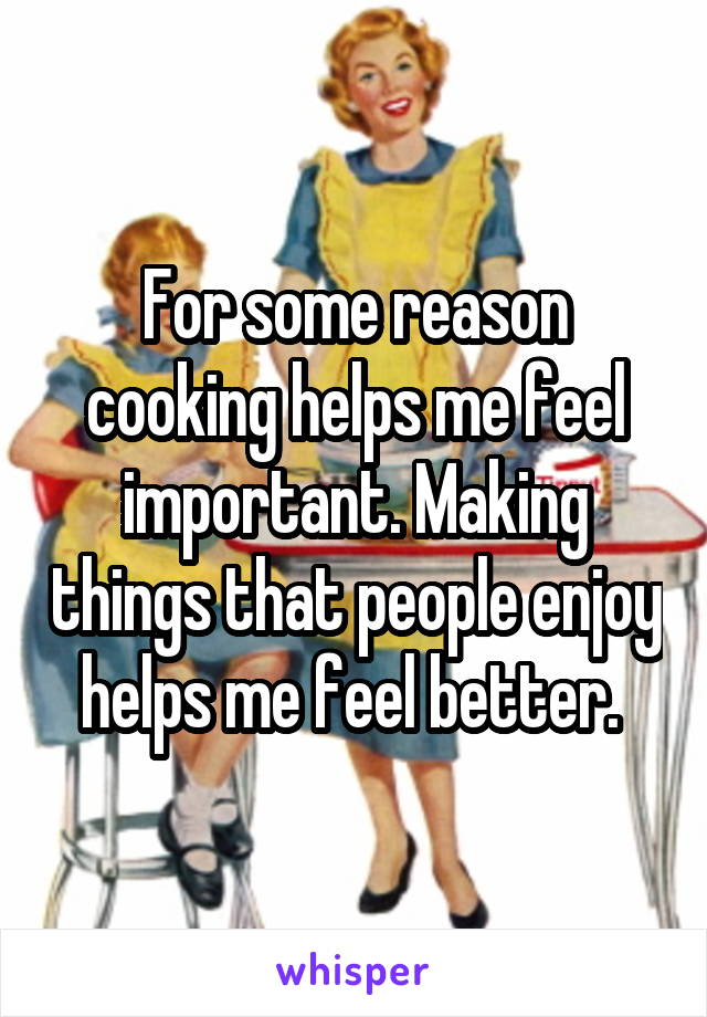 For some reason cooking helps me feel important. Making things that people enjoy helps me feel better.