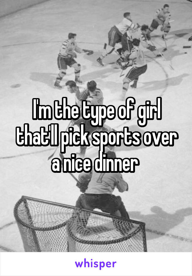 I'm the type of girl that'll pick sports over a nice dinner