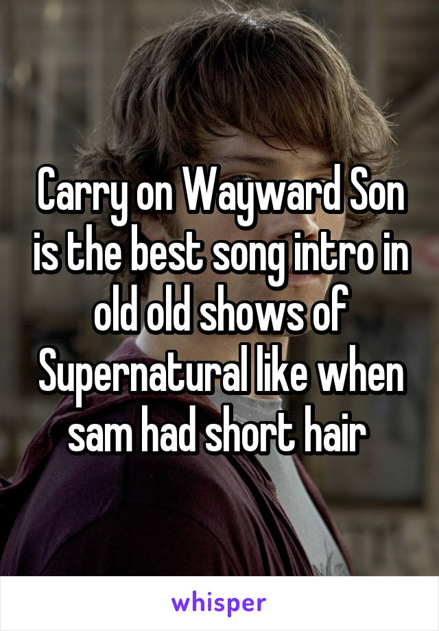 Carry on Wayward Son is the best song intro in old old shows of Supernatural like when sam had short hair