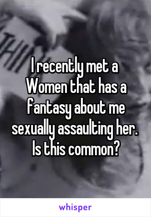 I recently met a  Women that has a fantasy about me sexually assaulting her.  Is this common?