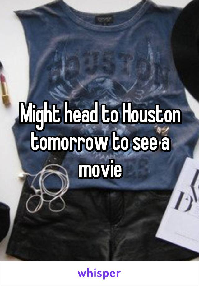 Might head to Houston tomorrow to see a movie