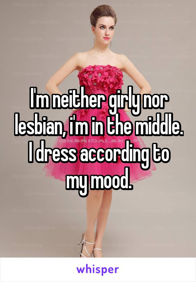 I'm neither girly nor lesbian, i'm in the middle. I dress according to my mood.
